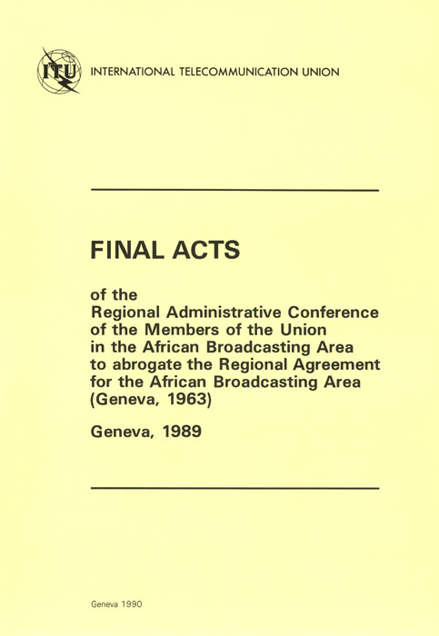 Regional Administrative Conference of the Members of the Union in the African Broadcasting Area to abrogate the Regional Agreement for the African Broadcasting Area (Geneva, 1963) (Geneva, 1989)